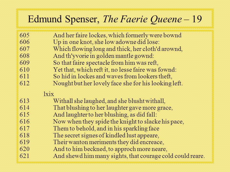 Edmund Spenser, The Faerie Queene – 19 605And her faire lockes, which formerly were bownd 606Up in one knot, she low adowne did lose: 607Which flowing long and thick, her cloth d arownd, 608And th yvorie in golden mantle gownd: 609So that faire spectacle from him was reft, 610Yet that, which reft it, no lesse faire was fownd: 611So hid in lockes and waves from lookers theft, 612Nought but her lovely face she for his looking left.