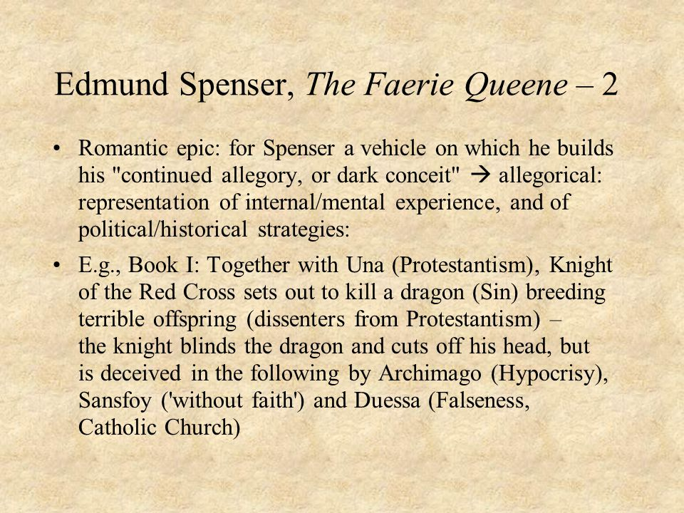 Edmund Spenser, The Faerie Queene – 2 Romantic epic: for Spenser a vehicle on which he builds his continued allegory, or dark conceit  allegorical: representation of internal/mental experience, and of political/historical strategies: E.g., Book I: Together with Una (Protestantism), Knight of the Red Cross sets out to kill a dragon (Sin) breeding terrible offspring (dissenters from Protestantism) – the knight blinds the dragon and cuts off his head, but is deceived in the following by Archimago (Hypocrisy), Sansfoy ( without faith ) and Duessa (Falseness, Catholic Church)
