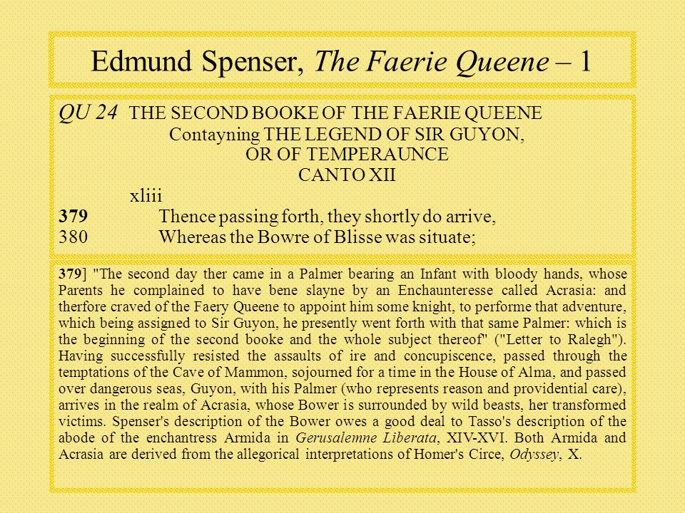 Edmund Spenser, The Faerie Queene – 1 QU 24 THE SECOND BOOKE OF THE FAERIE QUEENE Contayning THE LEGEND OF SIR GUYON, OR OF TEMPERAUNCE CANTO XII xliii 379Thence passing forth, they shortly do arrive, 380Whereas the Bowre of Blisse was situate; 379] The second day ther came in a Palmer bearing an Infant with bloody hands, whose Parents he complained to have bene slayne by an Enchaunteresse called Acrasia: and therfore craved of the Faery Queene to appoint him some knight, to performe that adventure, which being assigned to Sir Guyon, he presently went forth with that same Palmer: which is the beginning of the second booke and the whole subject thereof ( Letter to Ralegh ).