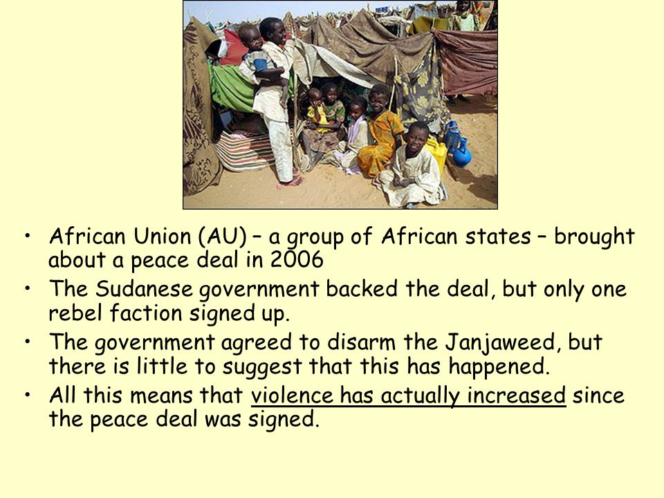 African Union (AU) – a group of African states – brought about a peace deal in 2006 The Sudanese government backed the deal, but only one rebel faction signed up.