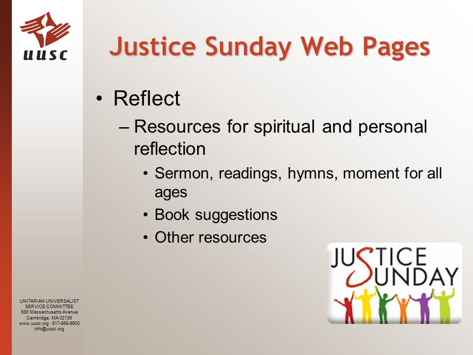 UNITARIAN UNIVERSALIST SERVICE COMMITTEE 689 Massachusetts Avenue Cambridge, MA 02139 www.uusc.org · 617-868-6600 info@uusc.org Justice Sunday Web Pages Reflect –Resources for spiritual and personal reflection Sermon, readings, hymns, moment for all ages Book suggestions Other resources