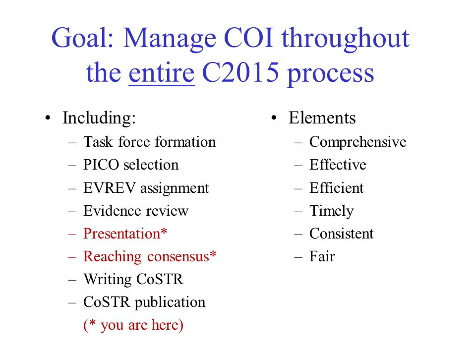 Goal: Manage COI throughout the entire C2015 process Elements –Comprehensive –Effective –Efficient –Timely –Consistent –Fair Including: –Task force formation –PICO selection –EVREV assignment –Evidence review –Presentation* –Reaching consensus* –Writing CoSTR –CoSTR publication (* you are here)