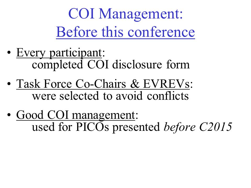 COI Management: Before this conference Every participant: completed COI disclosure form Task Force Co-Chairs & EVREVs: were selected to avoid conflicts Good COI management: used for PICOs presented before C2015