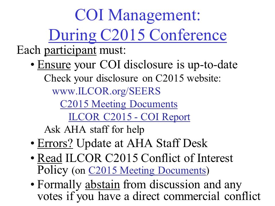 COI Management: During C2015 Conference Each participant must: Ensure your COI disclosure is up-to-date Check your disclosure on C2015 website: www.ILCOR.org/SEERS C2015 Meeting Documents ILCOR C2015 - COI Report Ask AHA staff for help Errors.