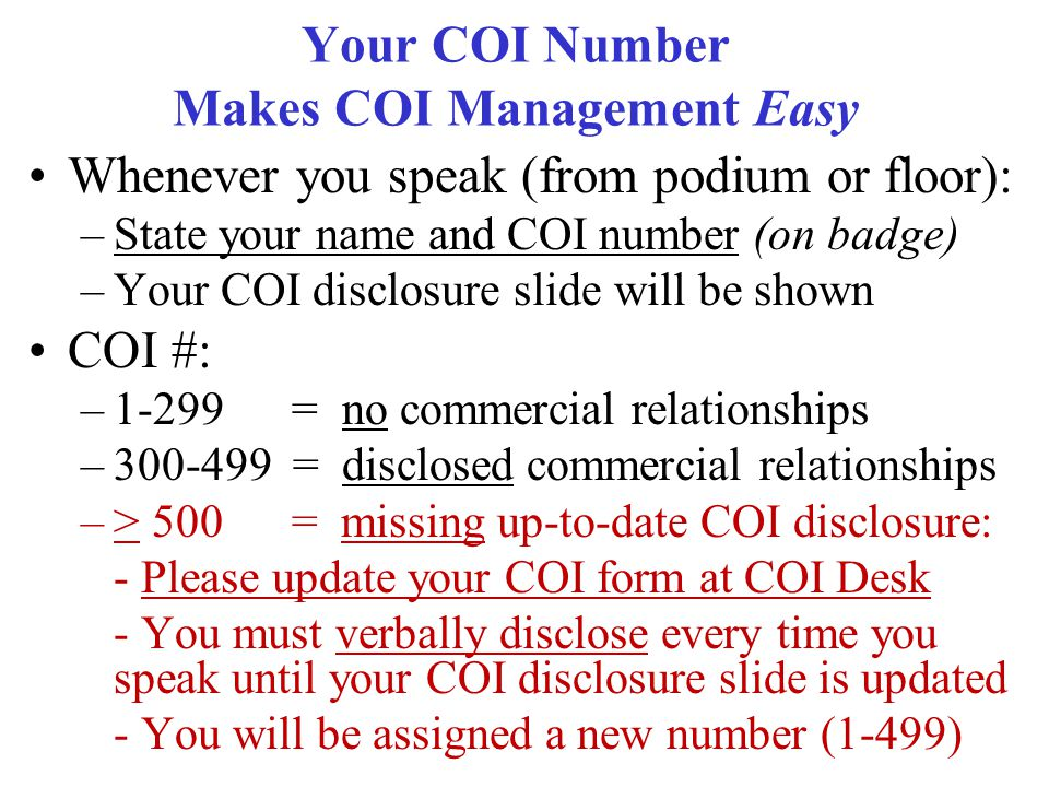 Your COI Number Makes COI Management Easy Whenever you speak (from podium or floor): –State your name and COI number (on badge) –Your COI disclosure slide will be shown COI #: –1-299 = no commercial relationships –300-499 = disclosed commercial relationships –> 500 = missing up-to-date COI disclosure: - Please update your COI form at COI Desk - You must verbally disclose every time you speak until your COI disclosure slide is updated - You will be assigned a new number (1-499)