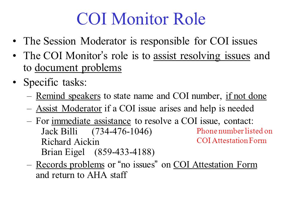 COI Monitor Role The Session Moderator is responsible for COI issues The COI Monitor's role is to assist resolving issues and to document problems Specific tasks: –Remind speakers to state name and COI number, if not done –Assist Moderator if a COI issue arises and help is needed –For immediate assistance to resolve a COI issue, contact: Jack Billi (734-476-1046) Richard Aickin Brian Eigel (859-433-4188) –Records problems or no issues on COI Attestation Form and return to AHA staff Phone number listed on COI Attestation Form