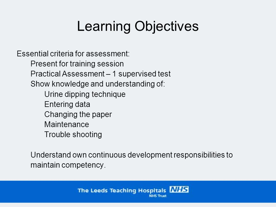 Learning Objectives Essential criteria for assessment: Present for training session Practical Assessment – 1 supervised test Show knowledge and understanding of: Urine dipping technique Entering data Changing the paper Maintenance Trouble shooting Understand own continuous development responsibilities to maintain competency.