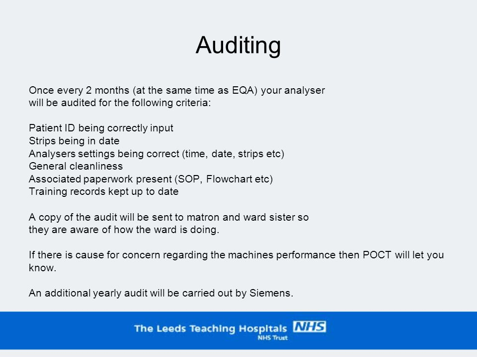 Auditing Once every 2 months (at the same time as EQA) your analyser will be audited for the following criteria: Patient ID being correctly input Strips being in date Analysers settings being correct (time, date, strips etc) General cleanliness Associated paperwork present (SOP, Flowchart etc) Training records kept up to date A copy of the audit will be sent to matron and ward sister so they are aware of how the ward is doing.