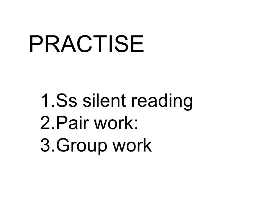 PRACTISE 1.Ss silent reading 2.Pair work: 3.Group work