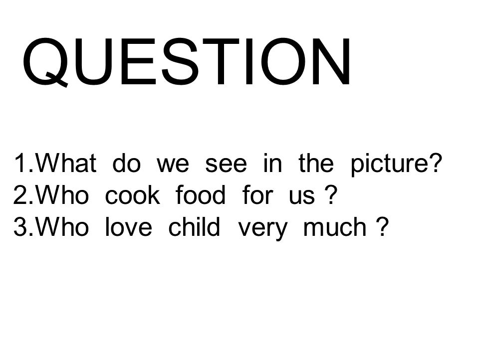 QUESTION 1.What do we see in the picture 2.Who cook food for us 3.Who love child very much