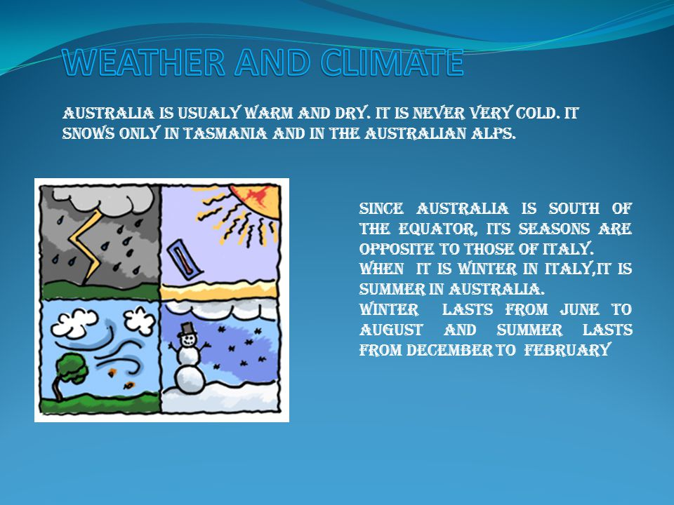 AUSTRALIA IS USUALY WARM AND DRY. IT IS NEVER VERY COLD.