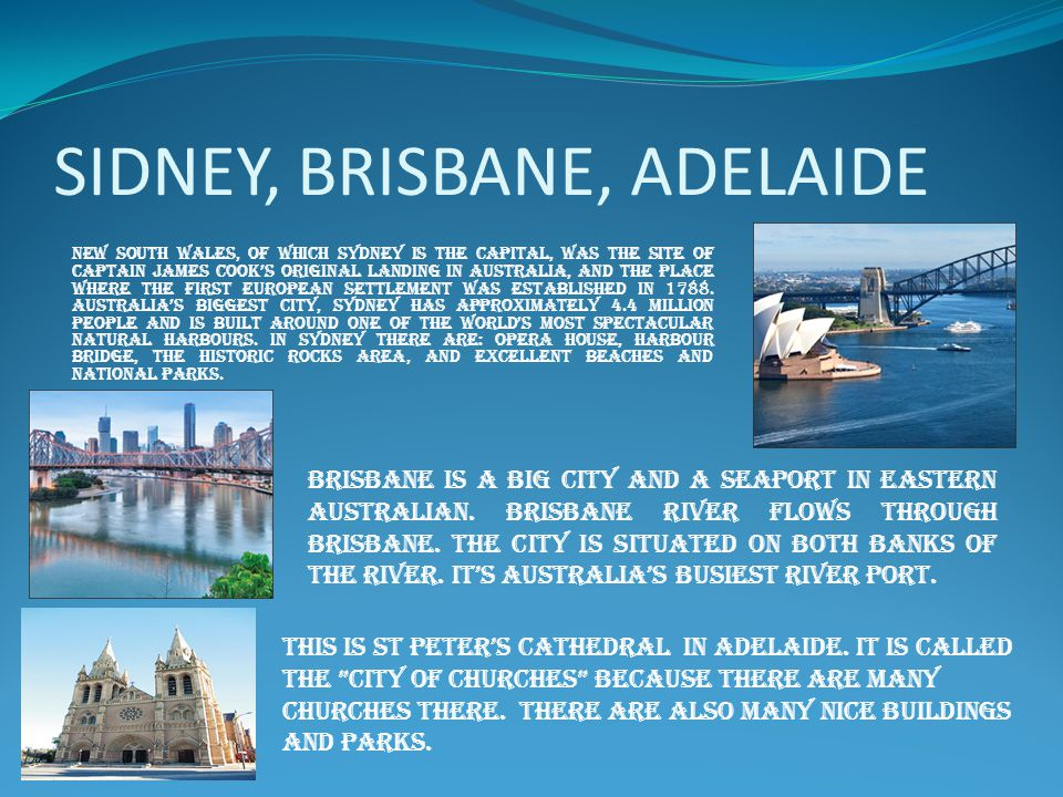 SIDNEY, BRISBANE, ADELAIDE New South Wales, of which Sydney is the capital, was the site of Captain James Cook's original landing in Australia, and the place where the first European settlement was established in 1788.