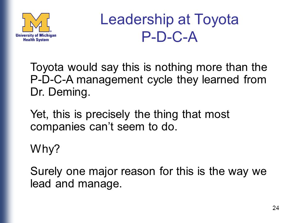 24 Leadership at Toyota P-D-C-A Toyota would say this is nothing more than the P-D-C-A management cycle they learned from Dr.