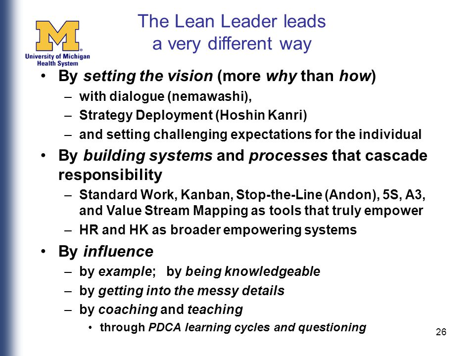 26 By setting the vision (more why than how) –with dialogue (nemawashi), –Strategy Deployment (Hoshin Kanri) –and setting challenging expectations for the individual By building systems and processes that cascade responsibility –Standard Work, Kanban, Stop-the-Line (Andon), 5S, A3, and Value Stream Mapping as tools that truly empower –HR and HK as broader empowering systems By influence –by example; by being knowledgeable –by getting into the messy details –by coaching and teaching through PDCA learning cycles and questioning The Lean Leader leads a very different way