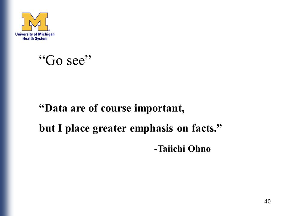 40 Data are of course important, but I place greater emphasis on facts. -Taiichi Ohno Go see