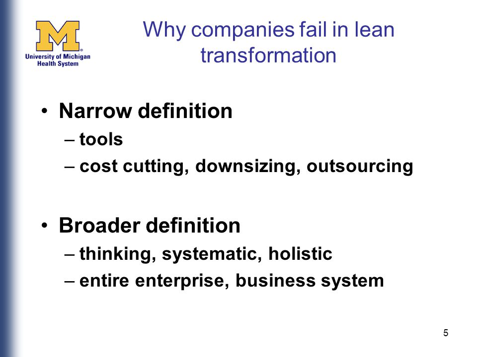 5 Why companies fail in lean transformation Narrow definition –tools –cost cutting, downsizing, outsourcing Broader definition –thinking, systematic, holistic –entire enterprise, business system