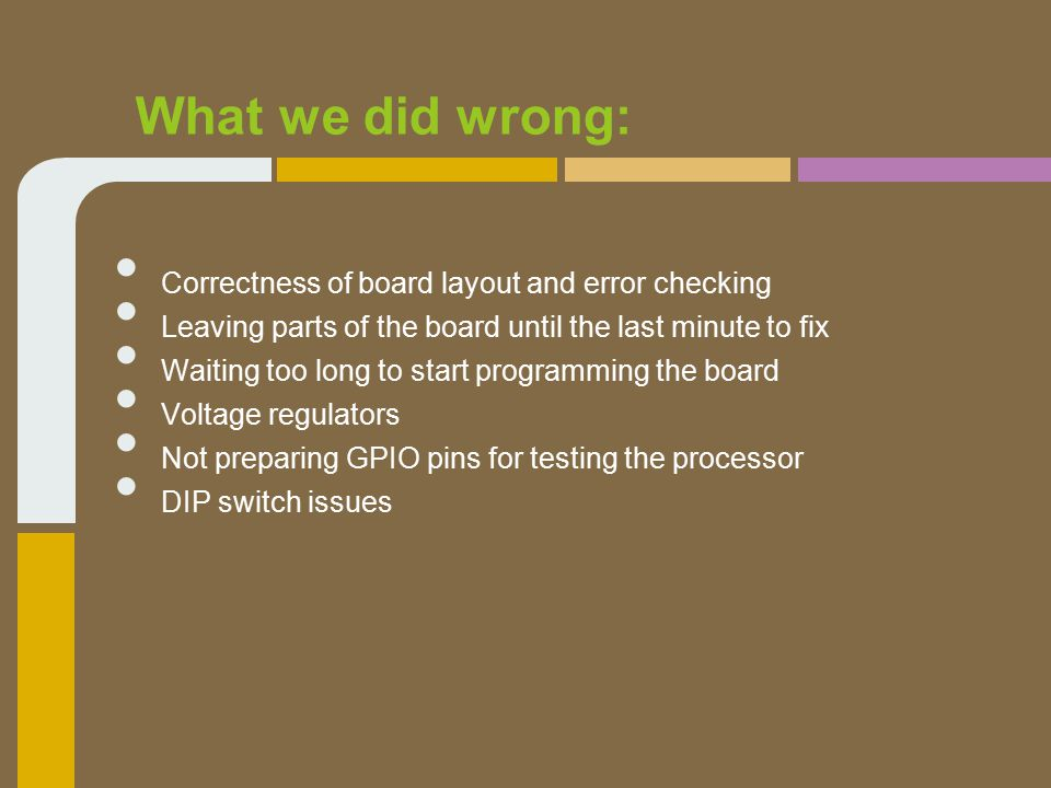 What we did wrong: Correctness of board layout and error checking Leaving parts of the board until the last minute to fix Waiting too long to start programming the board Voltage regulators Not preparing GPIO pins for testing the processor DIP switch issues