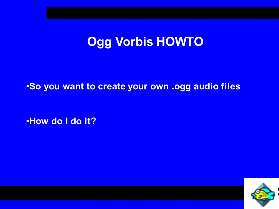 So you want to create your own.ogg audio files Ogg Vorbis HOWTO How do I do it