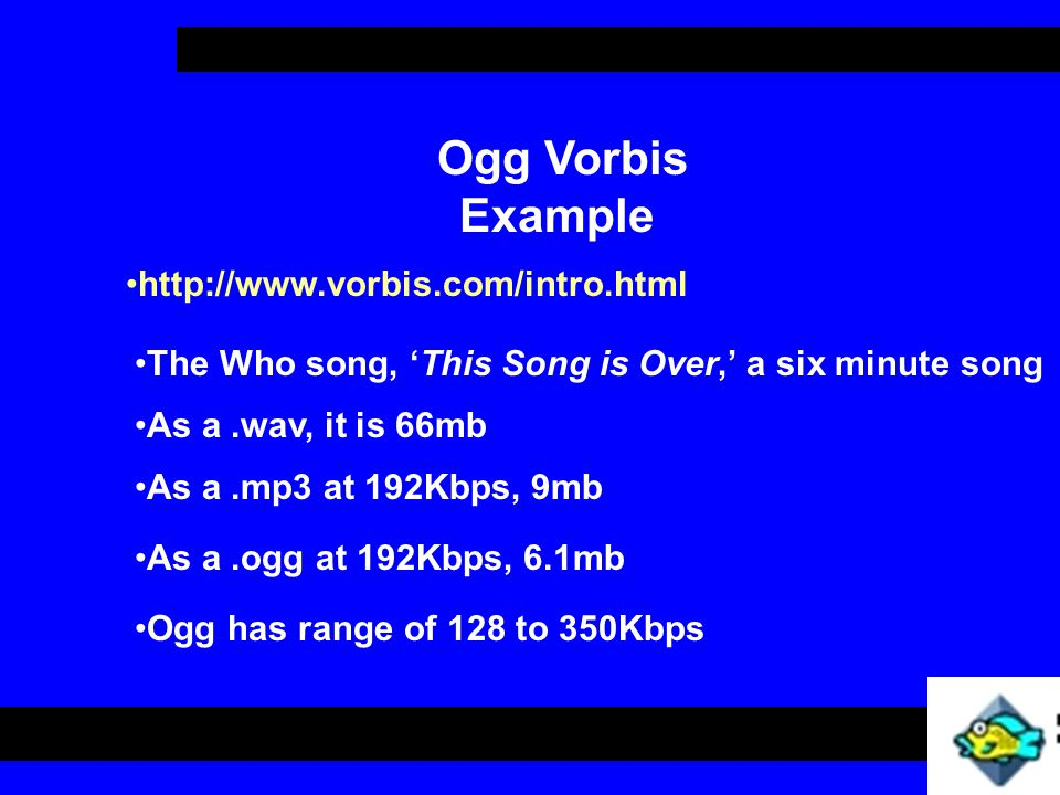Ogg Vorbis Example Ogg has range of 128 to 350Kbps http://www.vorbis.com/intro.html The Who song, 'This Song is Over,' a six minute song As a.wav, it is 66mb As a.mp3 at 192Kbps, 9mb As a.ogg at 192Kbps, 6.1mb