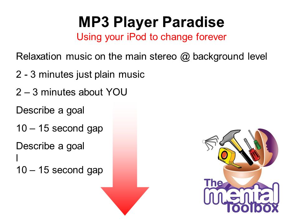 MP3 Player Paradise Using your iPod to change forever Relaxation music on the main stereo @ background level 2 - 3 minutes just plain music 2 – 3 minutes about YOU Describe a goal 10 – 15 second gap Describe a goal l 10 – 15 second gap
