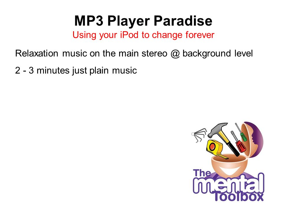 MP3 Player Paradise Using your iPod to change forever Relaxation music on the main stereo @ background level 2 - 3 minutes just plain music