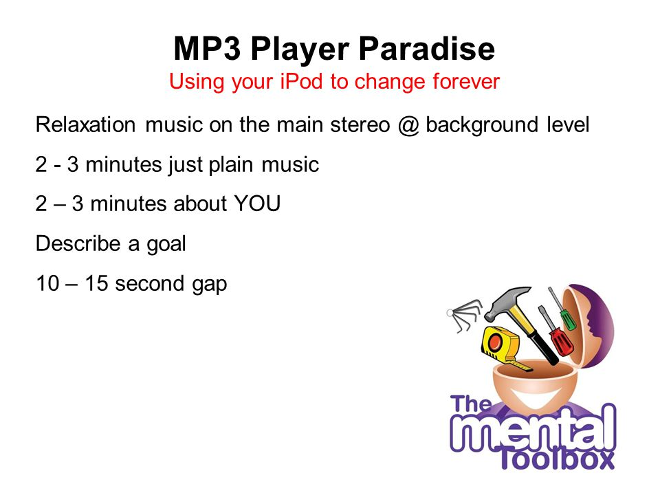 MP3 Player Paradise Using your iPod to change forever Relaxation music on the main stereo @ background level 2 - 3 minutes just plain music 2 – 3 minutes about YOU Describe a goal 10 – 15 second gap