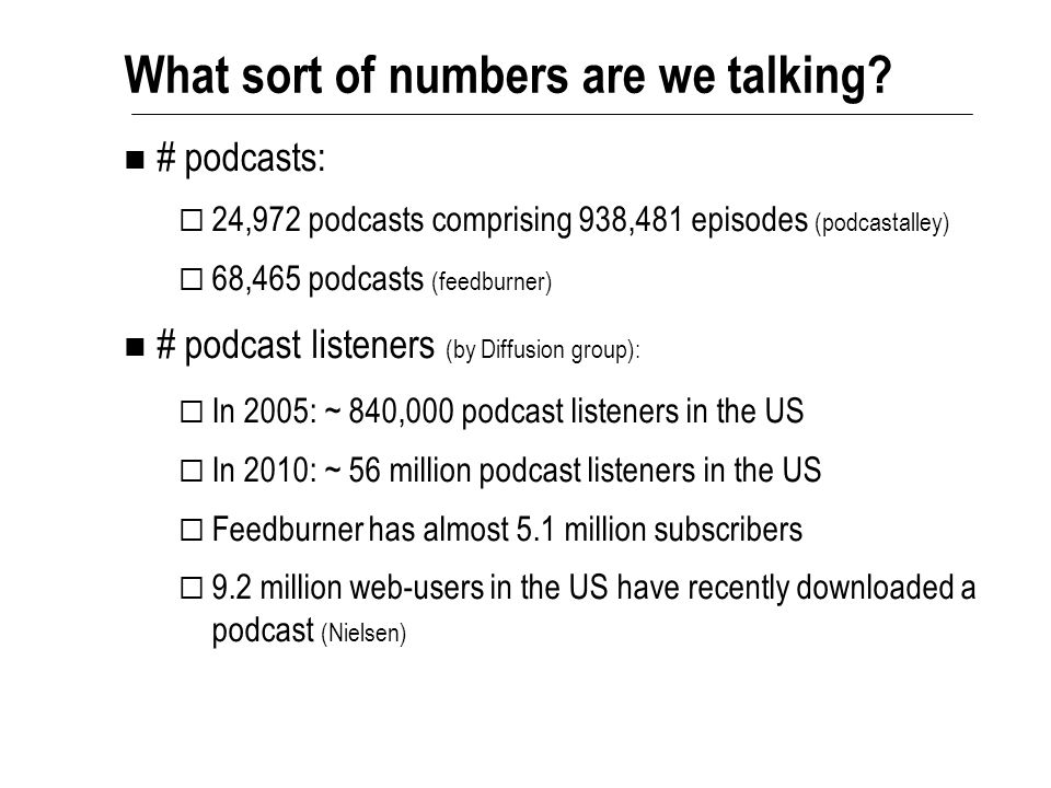 # podcasts:  24,972 podcasts comprising 938,481 episodes (podcastalley)  68,465 podcasts (feedburner) # podcast listeners (by Diffusion group):  In 2005: ~ 840,000 podcast listeners in the US  In 2010: ~ 56 million podcast listeners in the US  Feedburner has almost 5.1 million subscribers  9.2 million web-users in the US have recently downloaded a podcast (Nielsen) What sort of numbers are we talking