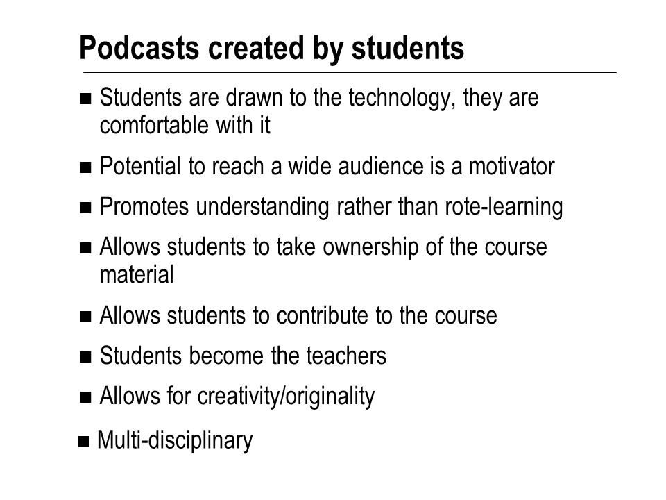 Podcasts created by students Students are drawn to the technology, they are comfortable with it Potential to reach a wide audience is a motivator Promotes understanding rather than rote-learning Allows students to take ownership of the course material Allows students to contribute to the course Students become the teachers Allows for creativity/originality Multi-disciplinary