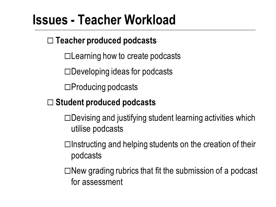 Issues - Teacher Workload  Teacher produced podcasts  Learning how to create podcasts  Developing ideas for podcasts  Producing podcasts  Student produced podcasts  Devising and justifying student learning activities which utilise podcasts  Instructing and helping students on the creation of their podcasts  New grading rubrics that fit the submission of a podcast for assessment