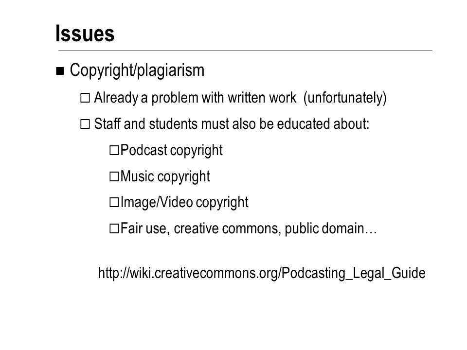 Issues Copyright/plagiarism  Already a problem with written work (unfortunately)  Staff and students must also be educated about:  Podcast copyright  Music copyright  Image/Video copyright  Fair use, creative commons, public domain… http://wiki.creativecommons.org/Podcasting_Legal_Guide