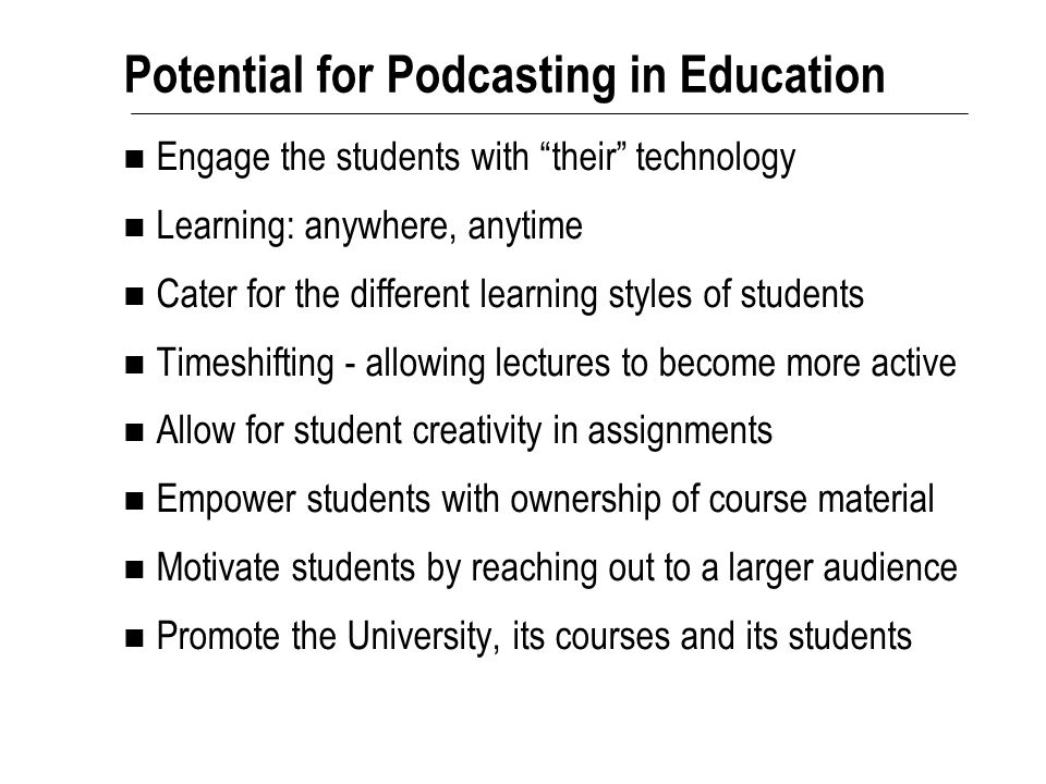Potential for Podcasting in Education Engage the students with their technology Learning: anywhere, anytime Cater for the different learning styles of students Timeshifting - allowing lectures to become more active Allow for student creativity in assignments Empower students with ownership of course material Motivate students by reaching out to a larger audience Promote the University, its courses and its students