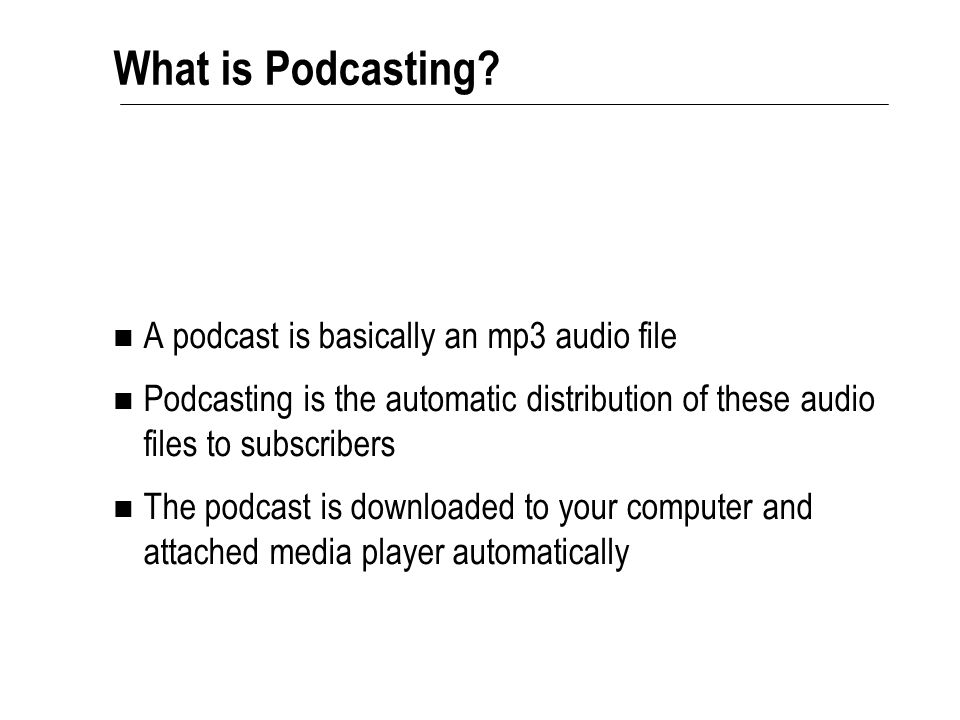 A podcast is basically an mp3 audio file Podcasting is the automatic distribution of these audio files to subscribers The podcast is downloaded to your computer and attached media player automatically What is Podcasting