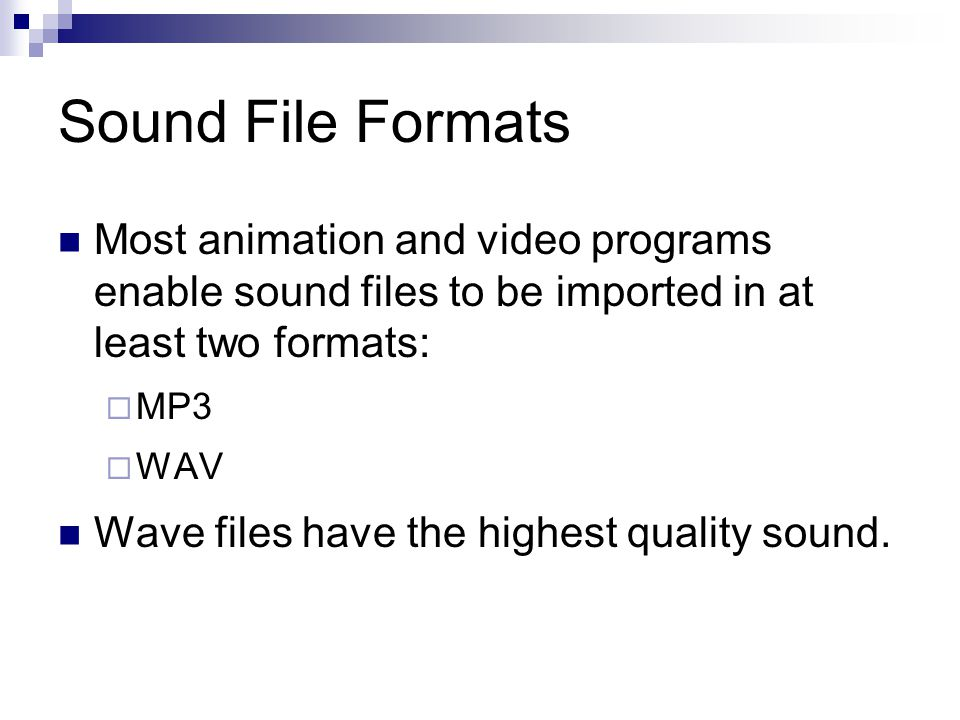 Most animation and video programs enable sound files to be imported in at least two formats:  MP3  WAV Wave files have the highest quality sound.