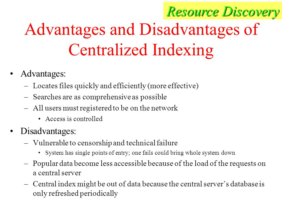 Advantages and Disadvantages of Centralized Indexing Advantages: –Locates files quickly and efficiently (more effective) –Searches are as comprehensive as possible –All users must registered to be on the network Access is controlled Disadvantages: –Vulnerable to censorship and technical failure System has single points of entry; one fails could bring whole system down –Popular data become less accessible because of the load of the requests on a central server –Central index might be out of data because the central server's database is only refreshed periodically Resource Discovery