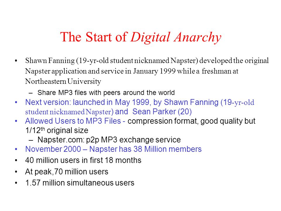 The Start of Digital Anarchy Shawn Fanning (19-yr-old student nicknamed Napster) developed the original Napster application and service in January 1999 while a freshman at Northeastern University –Share MP3 files with peers around the world Next version: launched in May 1999, by Shawn Fanning (19 -yr-old student nicknamed Napster ) and Sean Parker (20) Allowed Users to MP3 Files - compression format, good quality but 1/12 th original size –Napster.com: p2p MP3 exchange service November 2000 – Napster has 38 Million members 40 million users in first 18 months At peak,70 million users 1.57 million simultaneous users