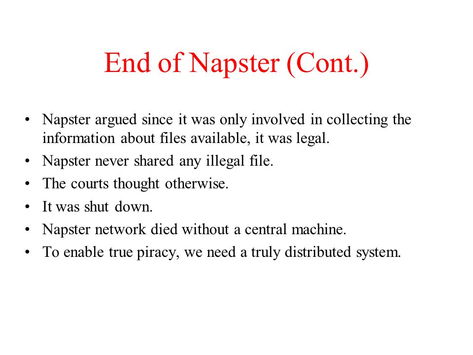 End of Napster (Cont.) Napster argued since it was only involved in collecting the information about files available, it was legal.