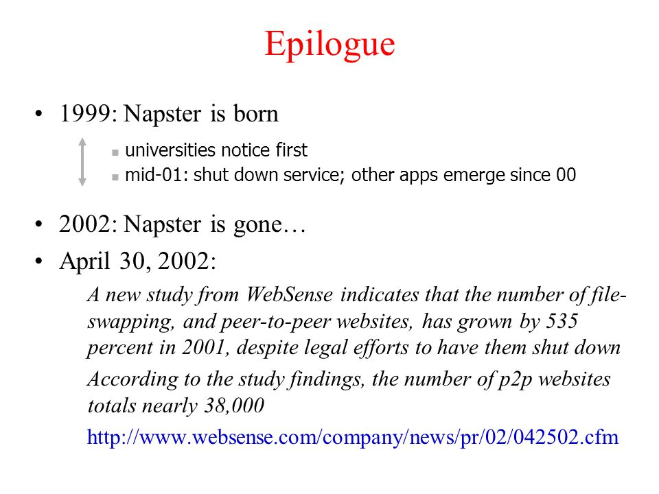 Epilogue 1999: Napster is born 2002: Napster is gone… April 30, 2002: A new study from WebSense indicates that the number of file- swapping, and peer-to-peer websites, has grown by 535 percent in 2001, despite legal efforts to have them shut down According to the study findings, the number of p2p websites totals nearly 38,000 http://www.websense.com/company/news/pr/02/042502.cfm universities notice first mid-01: shut down service; other apps emerge since 00