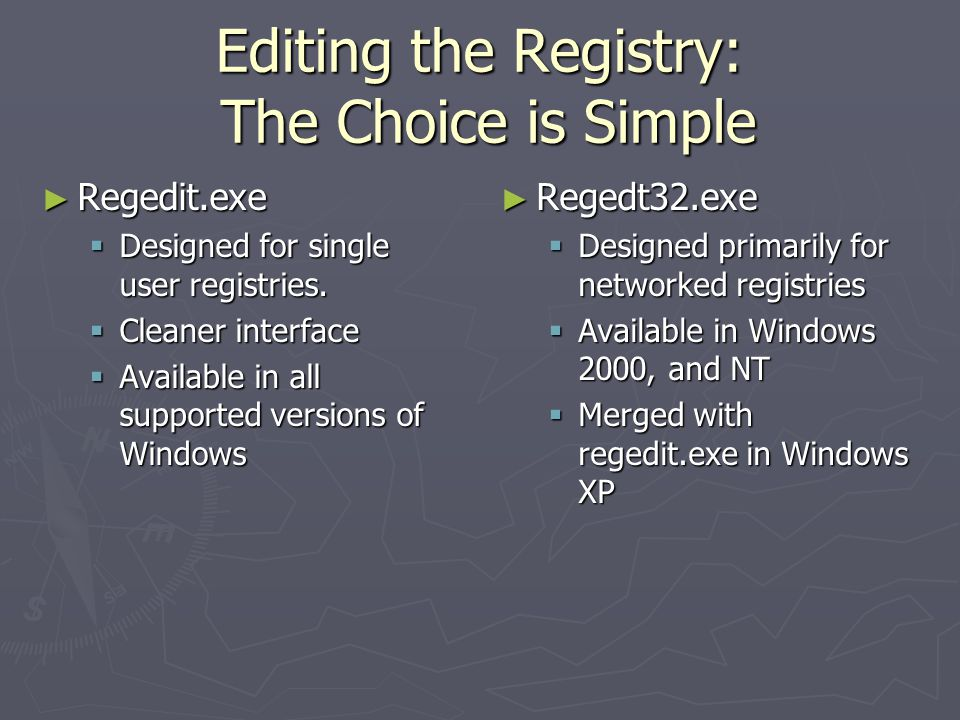 Editing the Registry: The Choice is Simple ► Regedit.exe  Designed for single user registries.