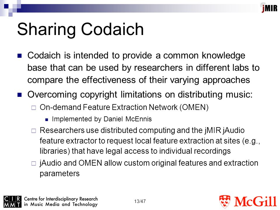 13/47 Sharing Codaich Codaich is intended to provide a common knowledge base that can be used by researchers in different labs to compare the effectiveness of their varying approaches Overcoming copyright limitations on distributing music:  On-demand Feature Extraction Network (OMEN) Implemented by Daniel McEnnis  Researchers use distributed computing and the jMIR jAudio feature extractor to request local feature extraction at sites (e.g., libraries) that have legal access to individual recordings  jAudio and OMEN allow custom original features and extraction parameters