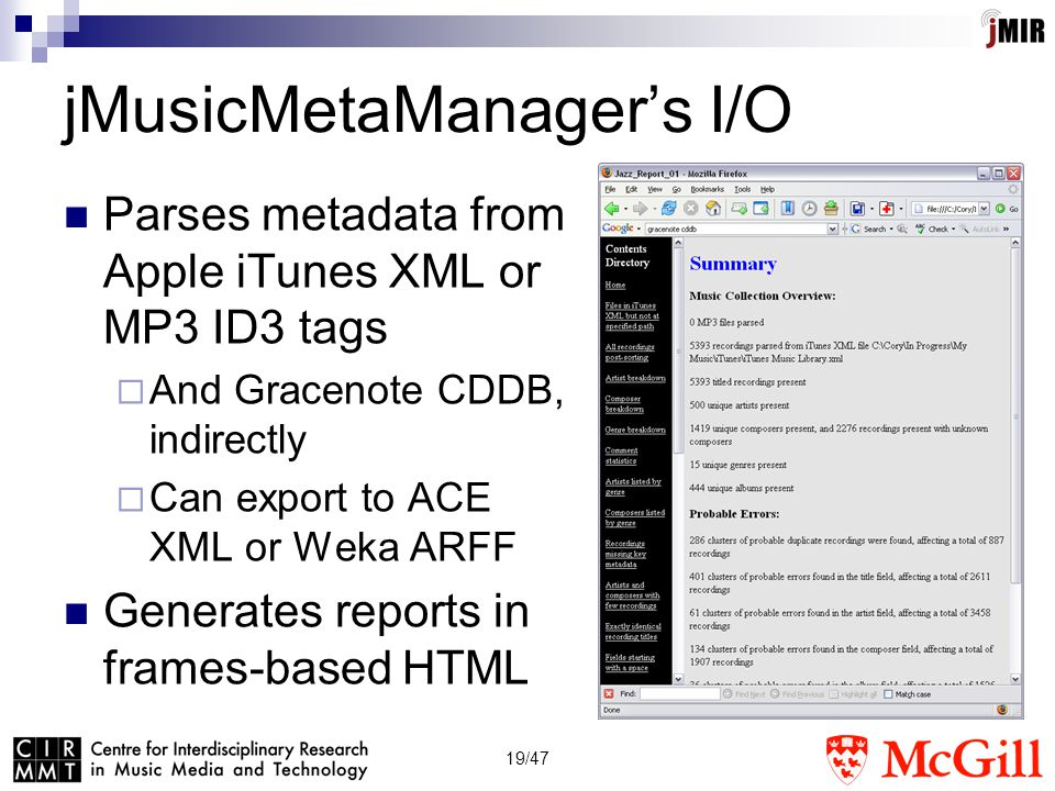 19/47 jMusicMetaManager's I/O Parses metadata from Apple iTunes XML or MP3 ID3 tags  And Gracenote CDDB, indirectly  Can export to ACE XML or Weka ARFF Generates reports in frames-based HTML
