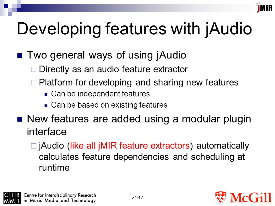 24/47 Developing features with jAudio Two general ways of using jAudio  Directly as an audio feature extractor  Platform for developing and sharing new features Can be independent features Can be based on existing features New features are added using a modular plugin interface  jAudio (like all jMIR feature extractors) automatically calculates feature dependencies and scheduling at runtime