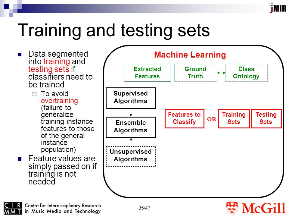 35/47 Training and testing sets Data segmented into training and testing sets if classifiers need to be trained  To avoid overtraining (failure to generalize training instance features to those of the general instance population) Feature values are simply passed on if training is not needed Supervised Algorithms Machine Learning Extracted Features Ground Truth Unsupervised Algorithms Ensemble Algorithms Class Ontology Training Sets Testing Sets Features to Classify OR
