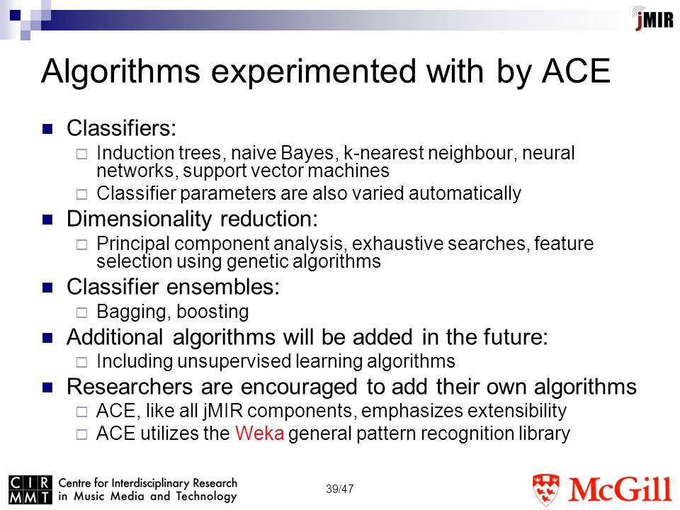 39/47 Algorithms experimented with by ACE Classifiers:  Induction trees, naive Bayes, k-nearest neighbour, neural networks, support vector machines  Classifier parameters are also varied automatically Dimensionality reduction:  Principal component analysis, exhaustive searches, feature selection using genetic algorithms Classifier ensembles:  Bagging, boosting Additional algorithms will be added in the future:  Including unsupervised learning algorithms Researchers are encouraged to add their own algorithms  ACE, like all jMIR components, emphasizes extensibility  ACE utilizes the Weka general pattern recognition library