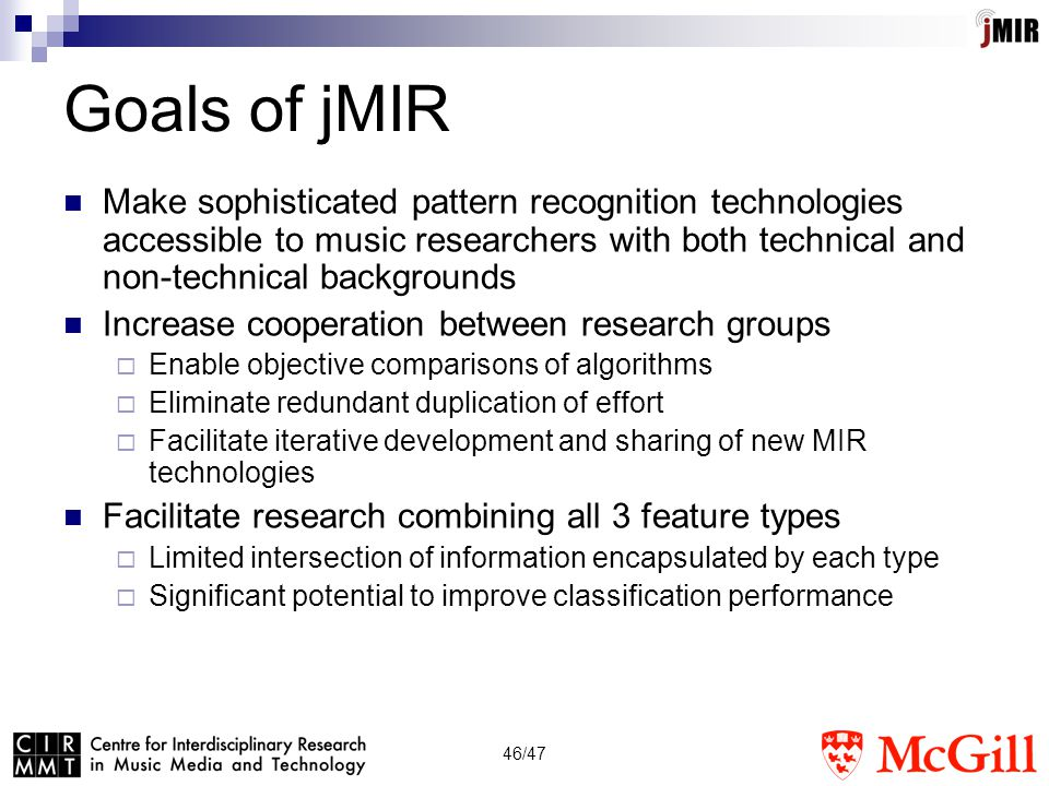 46/47 Goals of jMIR Make sophisticated pattern recognition technologies accessible to music researchers with both technical and non-technical backgrounds Increase cooperation between research groups  Enable objective comparisons of algorithms  Eliminate redundant duplication of effort  Facilitate iterative development and sharing of new MIR technologies Facilitate research combining all 3 feature types  Limited intersection of information encapsulated by each type  Significant potential to improve classification performance