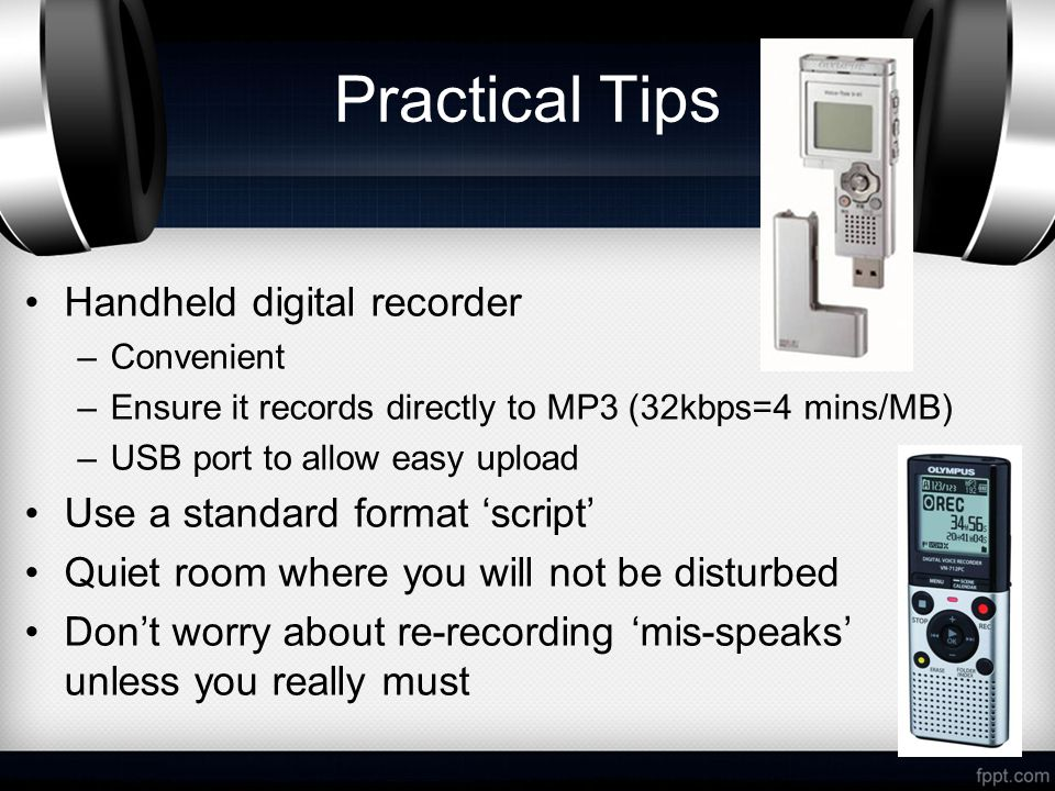 Practical Tips Handheld digital recorder –Convenient –Ensure it records directly to MP3 (32kbps=4 mins/MB) –USB port to allow easy upload Use a standard format 'script' Quiet room where you will not be disturbed Don't worry about re-recording 'mis-speaks' unless you really must