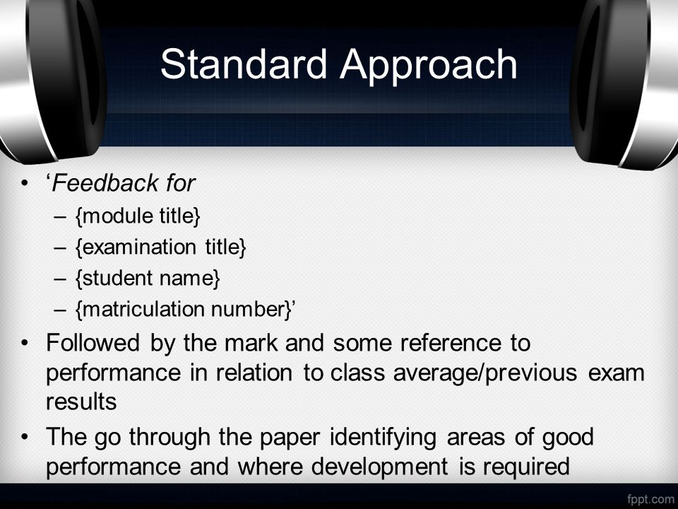 Standard Approach 'Feedback for –{module title} –{examination title} –{student name} –{matriculation number}' Followed by the mark and some reference to performance in relation to class average/previous exam results The go through the paper identifying areas of good performance and where development is required