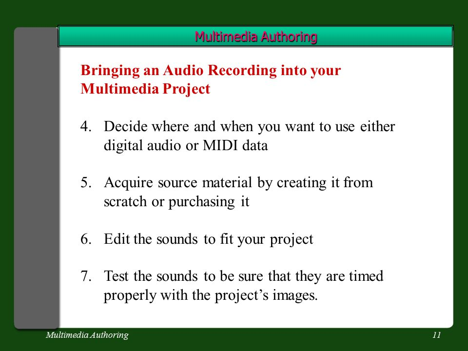 Multimedia Authoring11 Multimedia Authoring Bringing an Audio Recording into your Multimedia Project 4.Decide where and when you want to use either digital audio or MIDI data 5.Acquire source material by creating it from scratch or purchasing it 6.Edit the sounds to fit your project 7.Test the sounds to be sure that they are timed properly with the project's images.