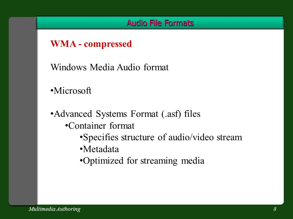 Multimedia Authoring8 Audio File Formats WMA - compressed Windows Media Audio format Microsoft Advanced Systems Format (.asf) files Container format Specifies structure of audio/video stream Metadata Optimized for streaming media
