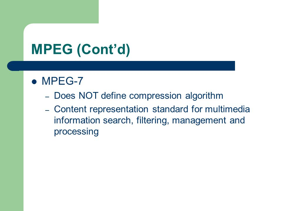 MPEG (Cont'd) MPEG-7 – Does NOT define compression algorithm – Content representation standard for multimedia information search, filtering, management and processing