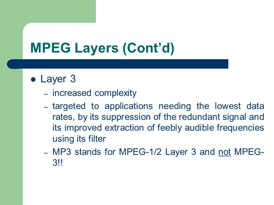 MPEG Layers (Cont'd) Layer 3 – increased complexity – targeted to applications needing the lowest data rates, by its suppression of the redundant signal and its improved extraction of feebly audible frequencies using its filter – MP3 stands for MPEG-1/2 Layer 3 and not MPEG- 3!!